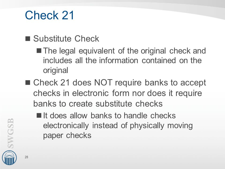 Check 21 Substitute Check The legal equivalent of the original check and includes all the information contained on the original Check 21 does NOT require banks to accept checks in electronic form nor does it require banks to create substitute checks It does allow banks to handle checks electronically instead of physically moving paper checks 28
