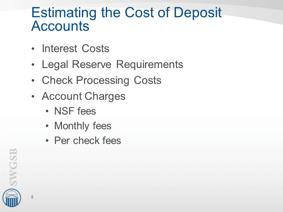 Estimating the Cost of Deposit Accounts Interest Costs Legal Reserve Requirements Check Processing Costs Account Charges NSF fees Monthly fees Per check fees 8
