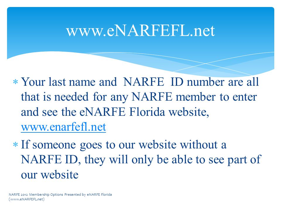 www.eNARFEFL.net  Your last name and NARFE ID number are all that is needed for any NARFE member to enter and see the eNARFE Florida website, www.enarfefl.net www.enarfefl.net  If someone goes to our website without a NARFE ID, they will only be able to see part of our website NARFE 2012 Membership Options Presented by eNARFE Florida (www.eNARFEFL.net)