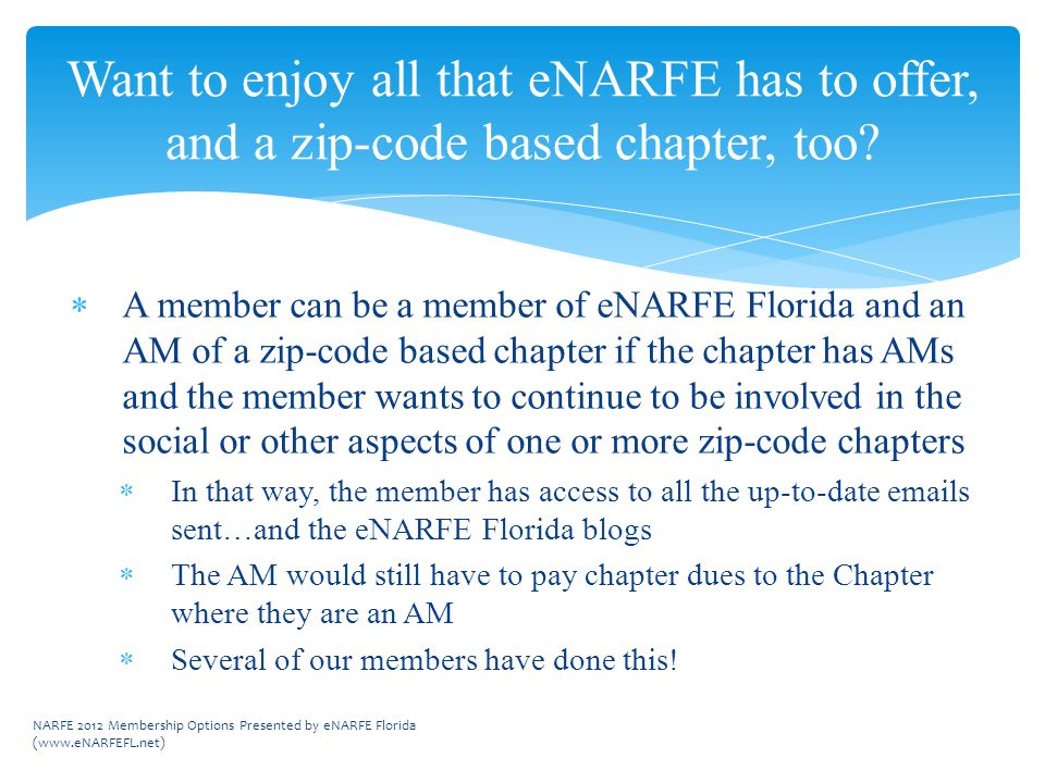  A member can be a member of eNARFE Florida and an AM of a zip-code based chapter if the chapter has AMs and the member wants to continue to be involved in the social or other aspects of one or more zip-code chapters  In that way, the member has access to all the up-to-date emails sent…and the eNARFE Florida blogs  The AM would still have to pay chapter dues to the Chapter where they are an AM  Several of our members have done this.