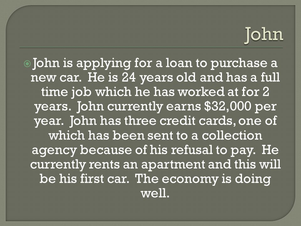  John is applying for a loan to purchase a new car.