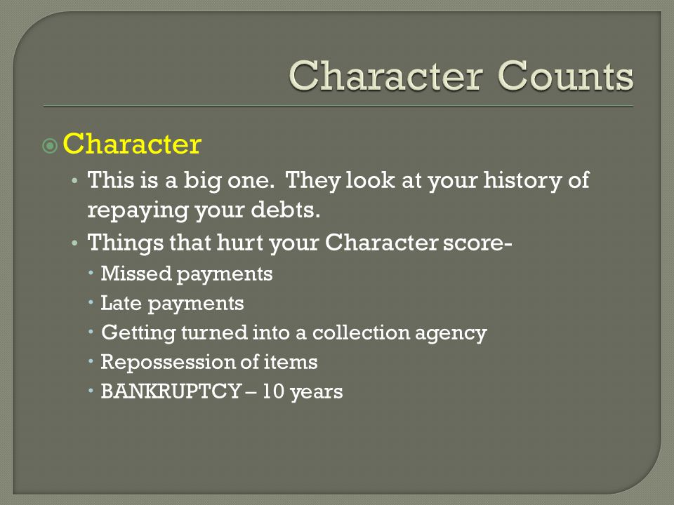  Character This is a big one. They look at your history of repaying your debts.