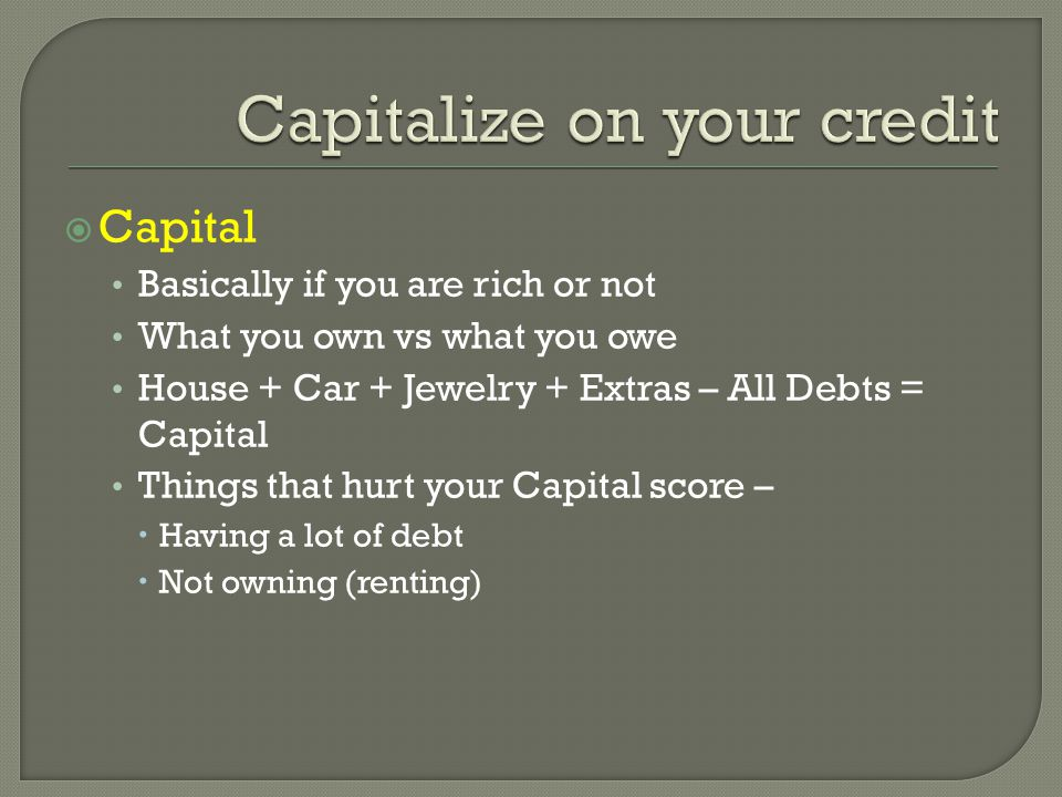  Capital Basically if you are rich or not What you own vs what you owe House + Car + Jewelry + Extras – All Debts = Capital Things that hurt your Capital score –  Having a lot of debt  Not owning (renting)