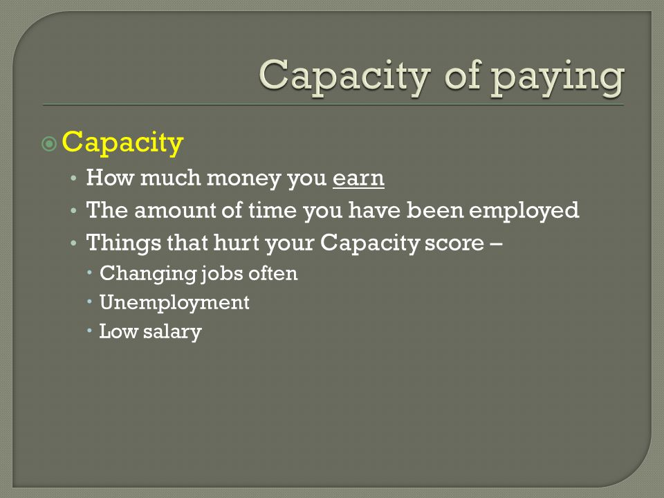  Capacity How much money you earn The amount of time you have been employed Things that hurt your Capacity score –  Changing jobs often  Unemployment  Low salary