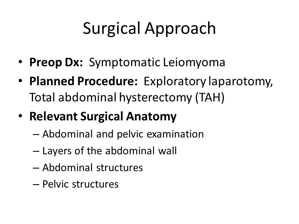 Surgical Approach Preop Dx: Symptomatic Leiomyoma Planned Procedure: Exploratory laparotomy, Total abdominal hysterectomy (TAH) Relevant Surgical Anat
