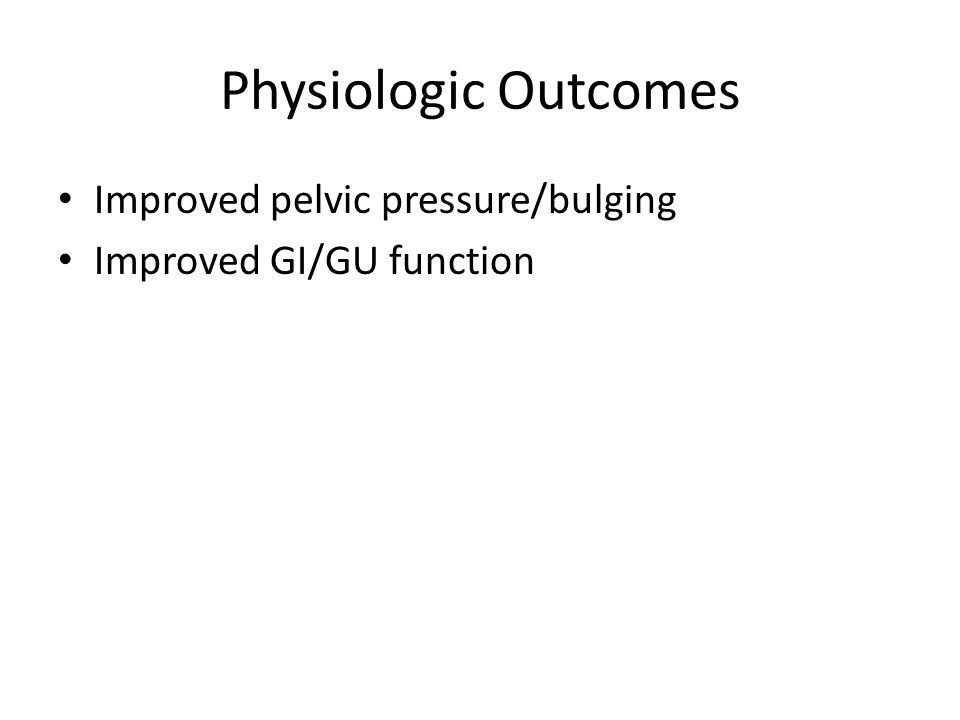 Physiologic Outcomes Improved pelvic pressure/bulging Improved GI/GU function