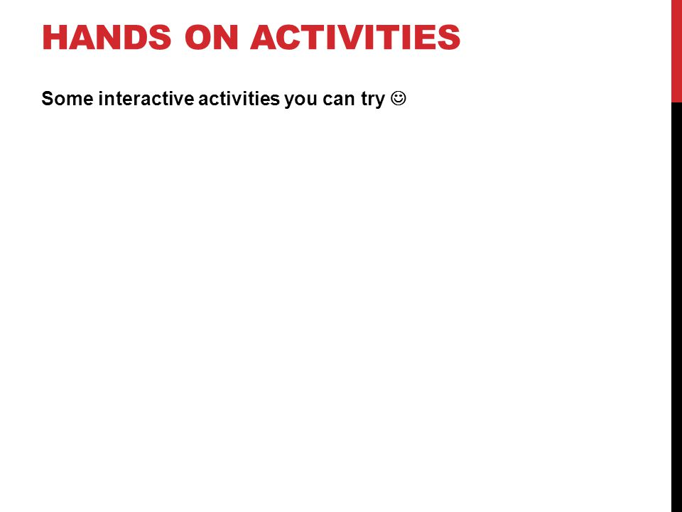 HANDS ON ACTIVITIES Some interactive activities you can try