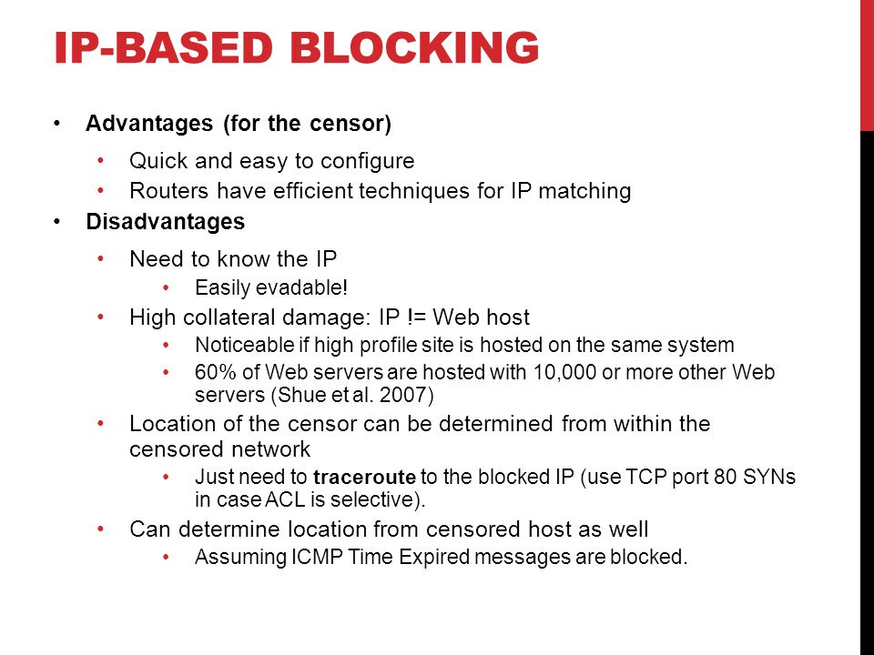IP-BASED BLOCKING Advantages (for the censor) Quick and easy to configure Routers have efficient techniques for IP matching Disadvantages Need to know the IP Easily evadable.