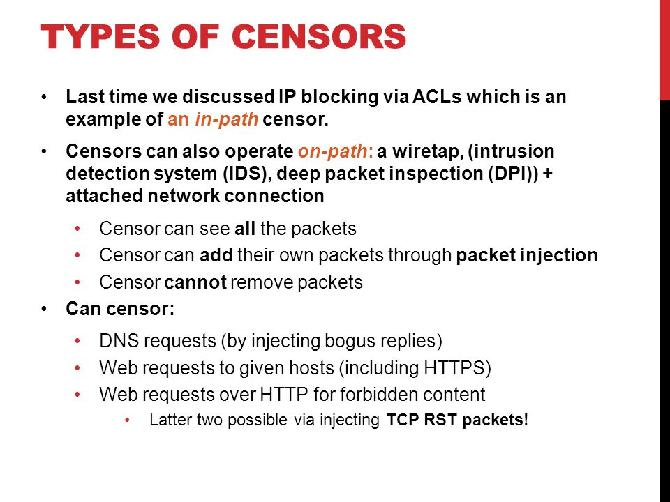 TYPES OF CENSORS Last time we discussed IP blocking via ACLs which is an example of an in-path censor.