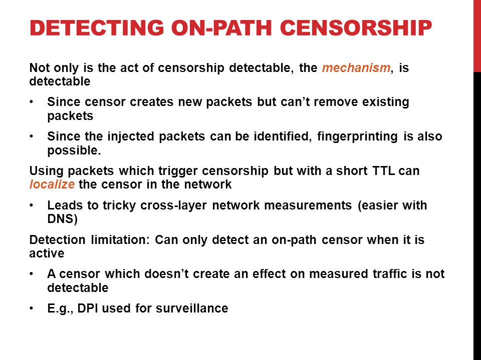 DETECTING ON-PATH CENSORSHIP Not only is the act of censorship detectable, the mechanism, is detectable Since censor creates new packets but can't remove existing packets Since the injected packets can be identified, fingerprinting is also possible.