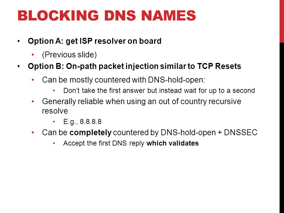 Option A: get ISP resolver on board (Previous slide) Option B: On-path packet injection similar to TCP Resets Can be mostly countered with DNS-hold-open: Don't take the first answer but instead wait for up to a second Generally reliable when using an out of country recursive resolve E.g., 8.8.8.8 Can be completely countered by DNS-hold-open + DNSSEC Accept the first DNS reply which validates