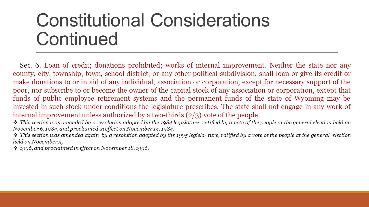 Constitutional Considerations Continued Sec. 6. Loan of credit; donations prohibited; works of internal improvement. Neither the state nor any county,