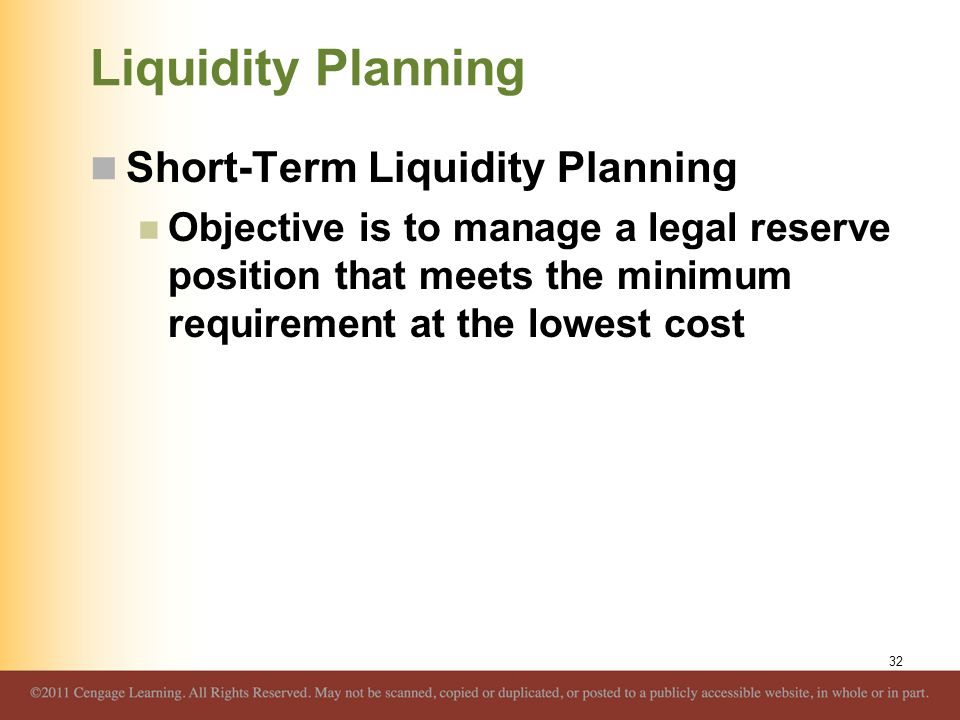 Liquidity Planning Short-Term Liquidity Planning Objective is to manage a legal reserve position that meets the minimum requirement at the lowest cost