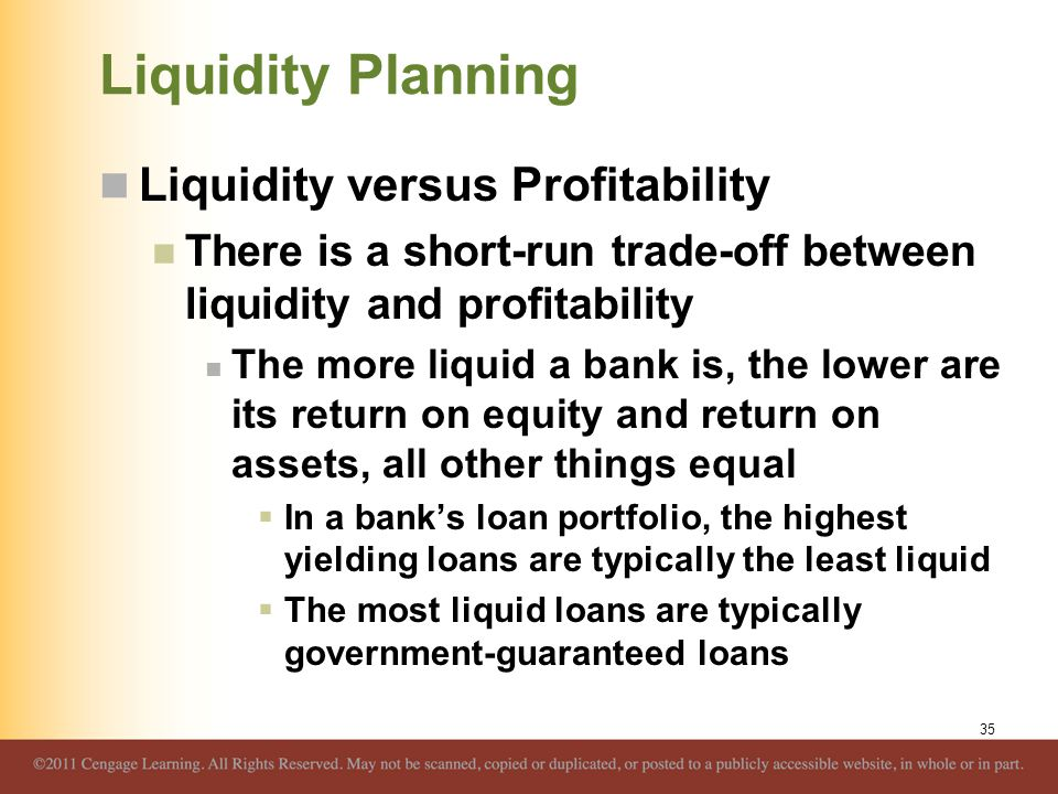 Liquidity Planning Liquidity versus Profitability There is a short-run trade-off between liquidity and profitability The more liquid a bank is, the lo