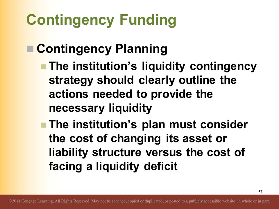 Contingency Funding Contingency Planning The institution's liquidity contingency strategy should clearly outline the actions needed to provide the nec