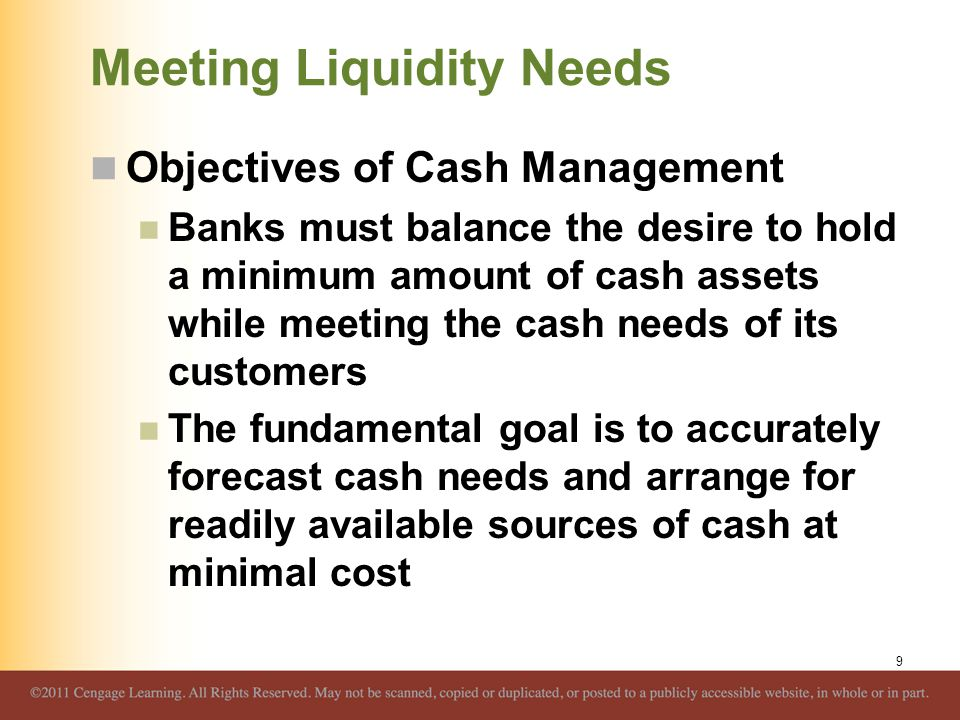 Meeting Liquidity Needs Objectives of Cash Management Banks must balance the desire to hold a minimum amount of cash assets while meeting the cash nee