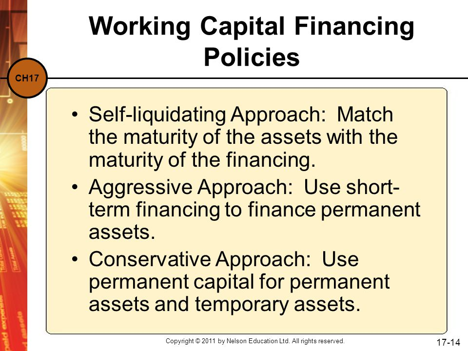 CH17 Copyright © 2011 by Nelson Education Ltd. All rights reserved. 17-14 Working Capital Financing Policies Self-liquidating Approach: Match the matu