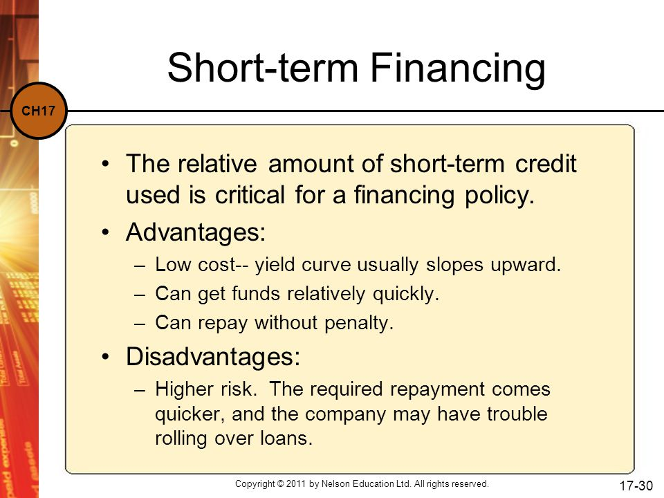 CH17 Short-term Financing The relative amount of short-term credit used is critical for a financing policy. Advantages: –Low cost-- yield curve usuall