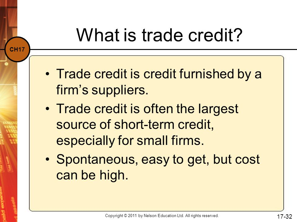CH17 Copyright © 2011 by Nelson Education Ltd. All rights reserved. 17-32 What is trade credit? Trade credit is credit furnished by a firm's suppliers