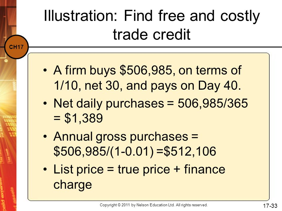 CH17 Copyright © 2011 by Nelson Education Ltd. All rights reserved. 17-33 Illustration: Find free and costly trade credit A firm buys $506,985, on ter