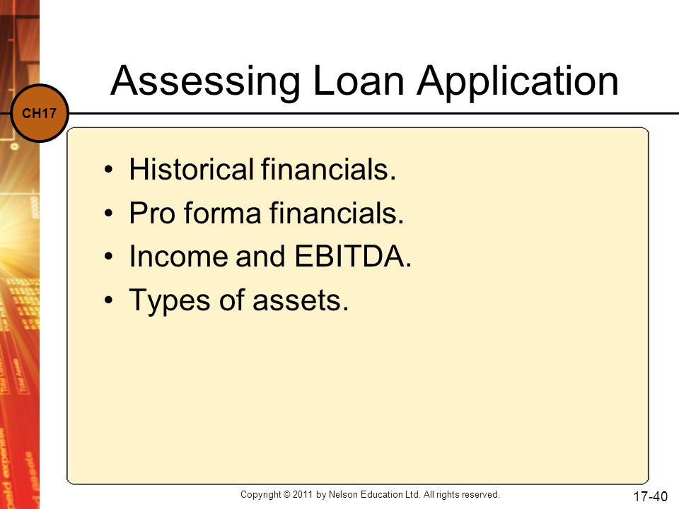 CH17 Copyright © 2011 by Nelson Education Ltd. All rights reserved. 17-40 Assessing Loan Application Historical financials. Pro forma financials. Inco