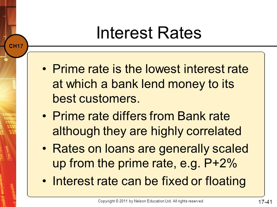 CH17 Copyright © 2011 by Nelson Education Ltd. All rights reserved. 17-41 Interest Rates Prime rate is the lowest interest rate at which a bank lend m