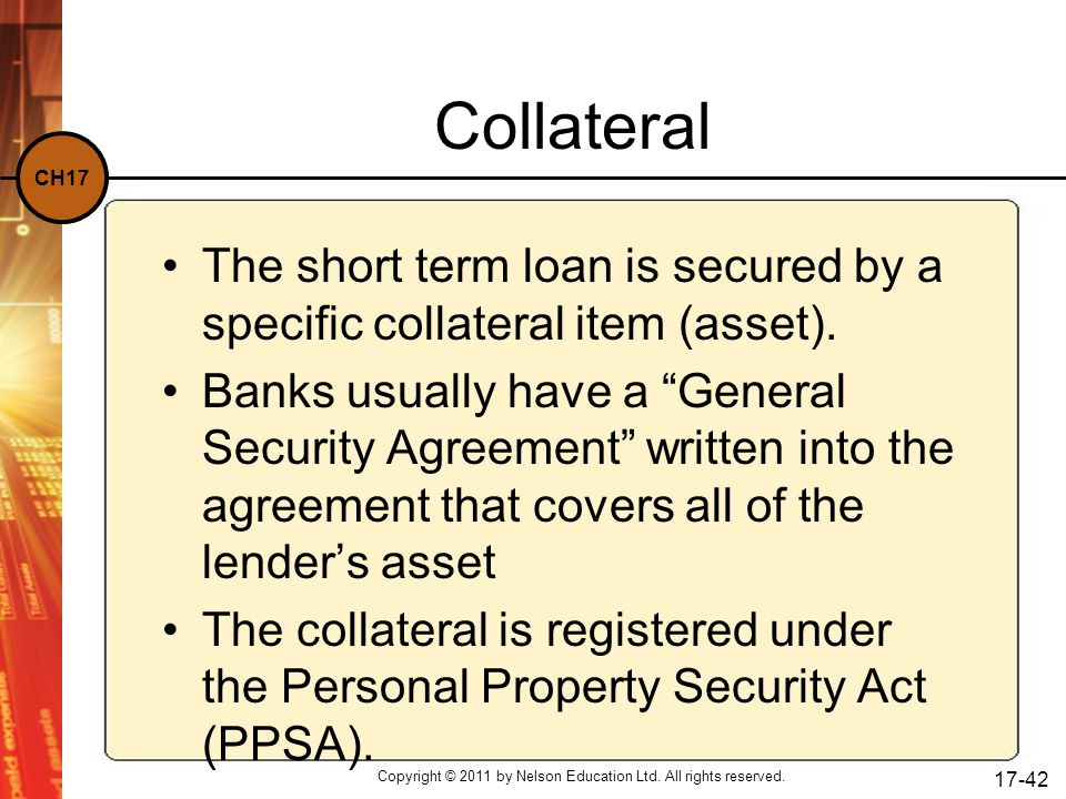 CH17 Copyright © 2011 by Nelson Education Ltd. All rights reserved. 17-42 Collateral The short term loan is secured by a specific collateral item (ass
