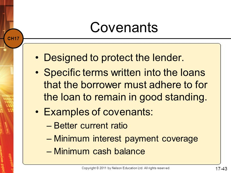 CH17 Copyright © 2011 by Nelson Education Ltd. All rights reserved. 17-43 Covenants Designed to protect the lender. Specific terms written into the lo
