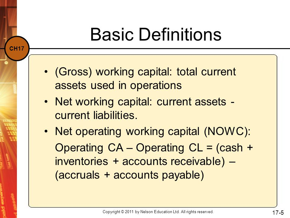 CH17 Copyright © 2011 by Nelson Education Ltd. All rights reserved. 17-5 Basic Definitions (Gross) working capital: total current assets used in opera