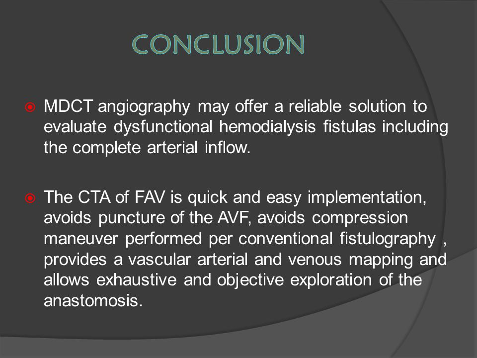  MDCT angiography may offer a reliable solution to evaluate dysfunctional hemodialysis fistulas including the complete arterial inflow.  The CTA of