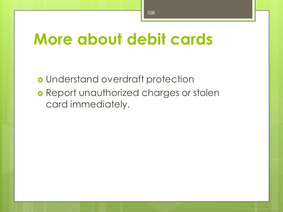 More about debit cards  Understand overdraft protection  Report unauthorized charges or stolen card immediately.