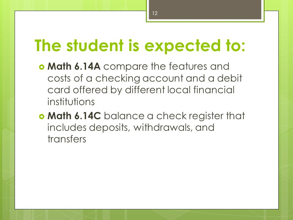 The student is expected to:  Math 6.14A compare the features and costs of a checking account and a debit card offered by different local financial institutions  Math 6.14C balance a check register that includes deposits, withdrawals, and transfers 12