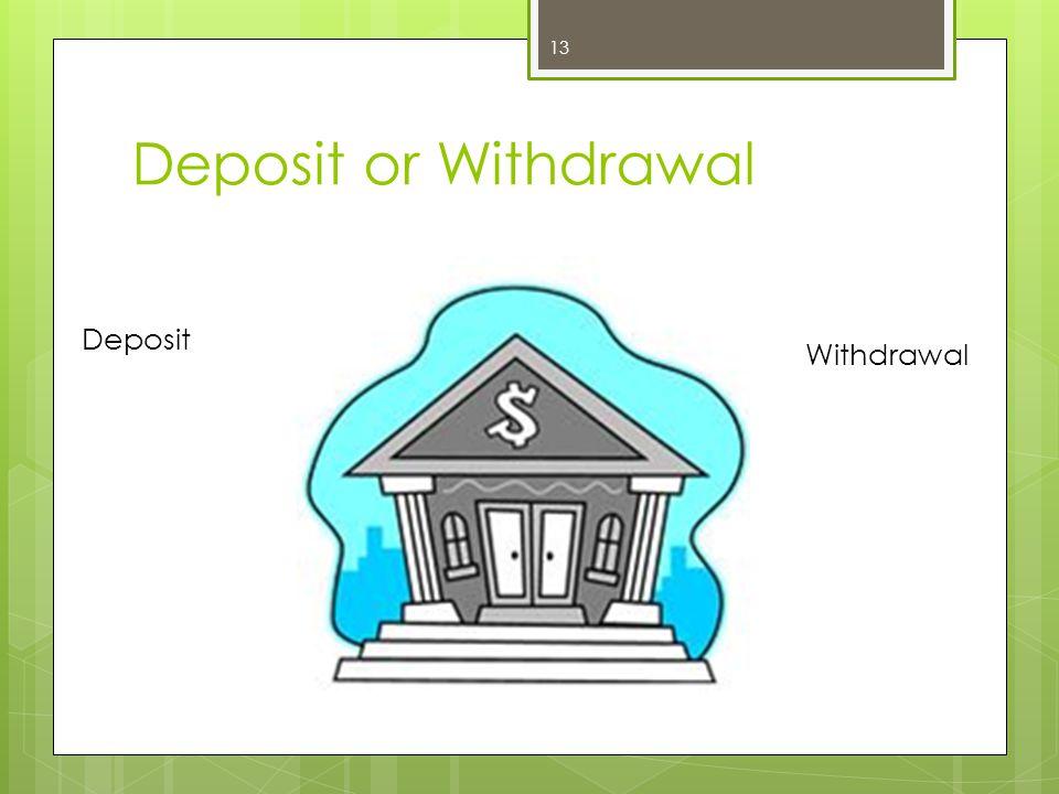 Deposit or Withdrawal 13 Deposit Withdrawal