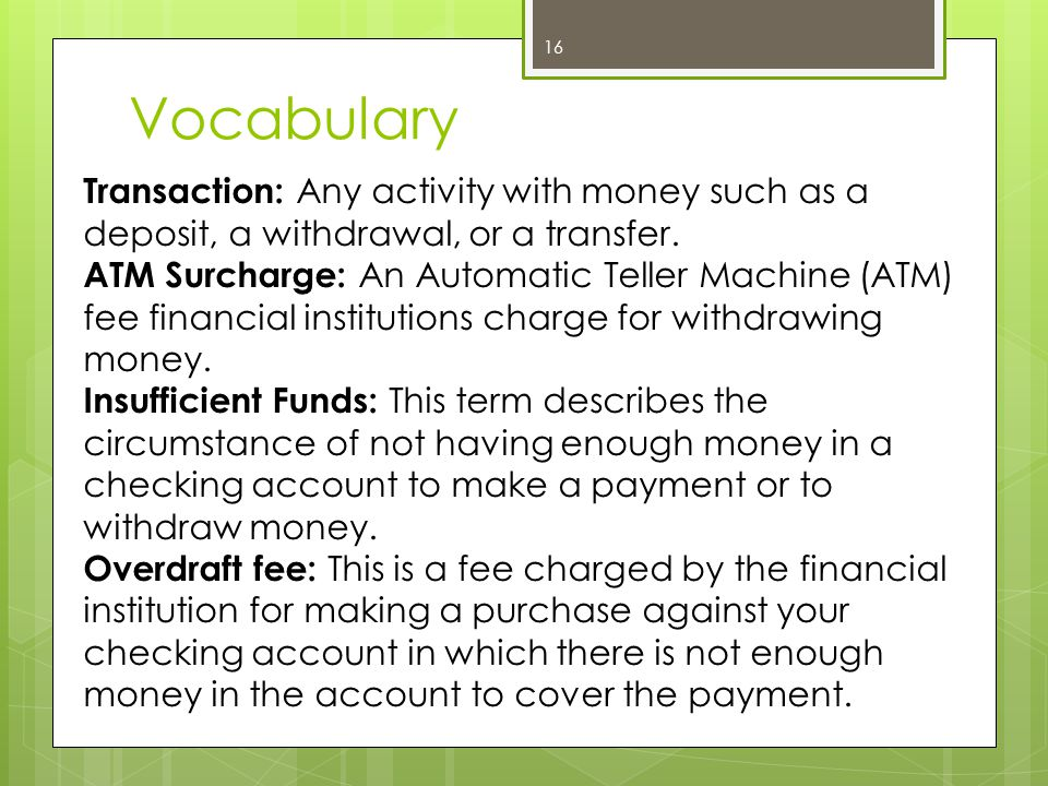Vocabulary 16 Transaction: Any activity with money such as a deposit, a withdrawal, or a transfer.