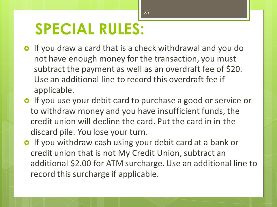 SPECIAL RULES:  If you draw a card that is a check withdrawal and you do not have enough money for the transaction, you must subtract the payment as well as an overdraft fee of $20.