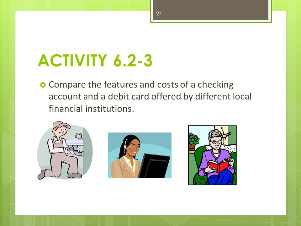 ACTIVITY 6.2-3  Compare the features and costs of a checking account and a debit card offered by different local financial institutions.
