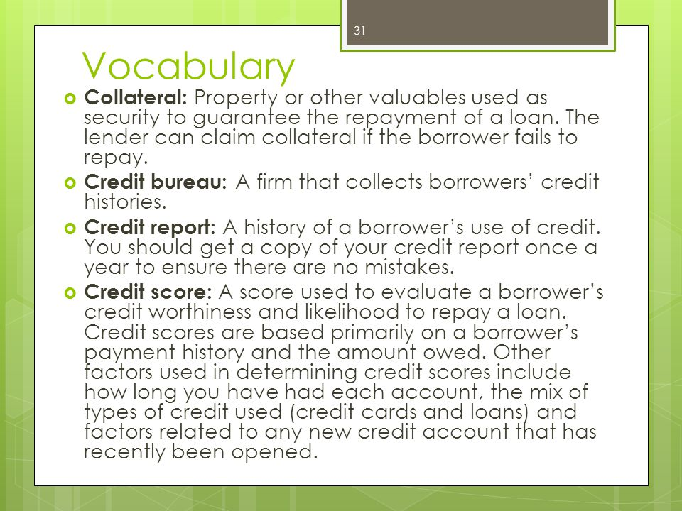 Vocabulary  Collateral: Property or other valuables used as security to guarantee the repayment of a loan.
