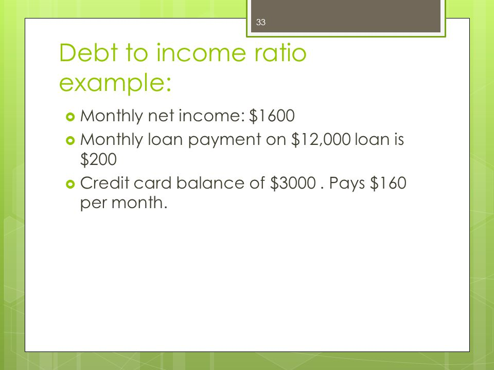 Debt to income ratio example:  Monthly net income: $1600  Monthly loan payment on $12,000 loan is $200  Credit card balance of $3000.