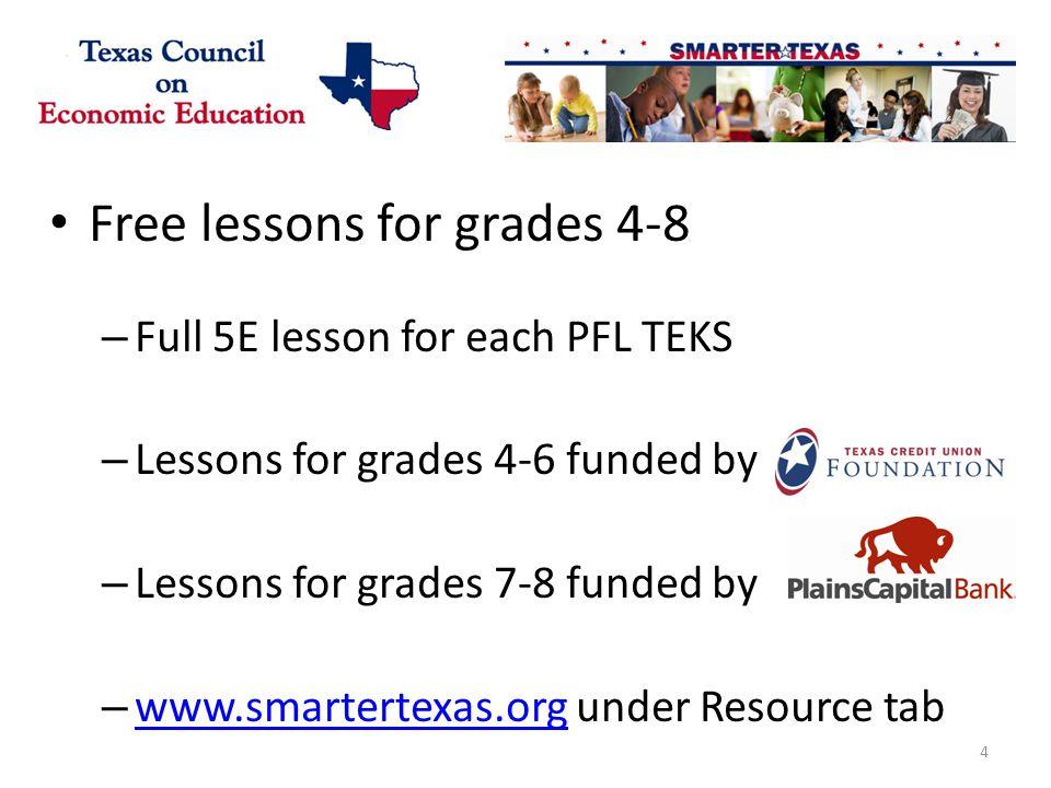 Free lessons for grades 4-8 – Full 5E lesson for each PFL TEKS – Lessons for grades 4-6 funded by – Lessons for grades 7-8 funded by – www.smartertexas.org under Resource tab www.smartertexas.org 4