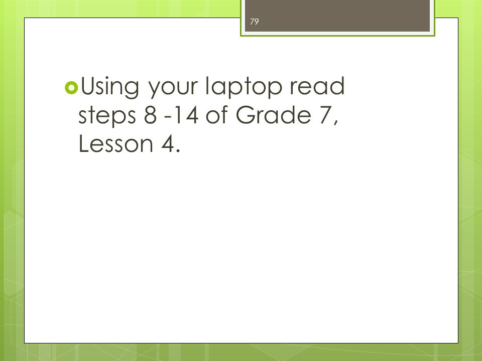  Using your laptop read steps 8 -14 of Grade 7, Lesson 4. 79