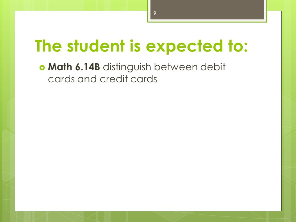 The student is expected to:  Math 6.14B distinguish between debit cards and credit cards 9