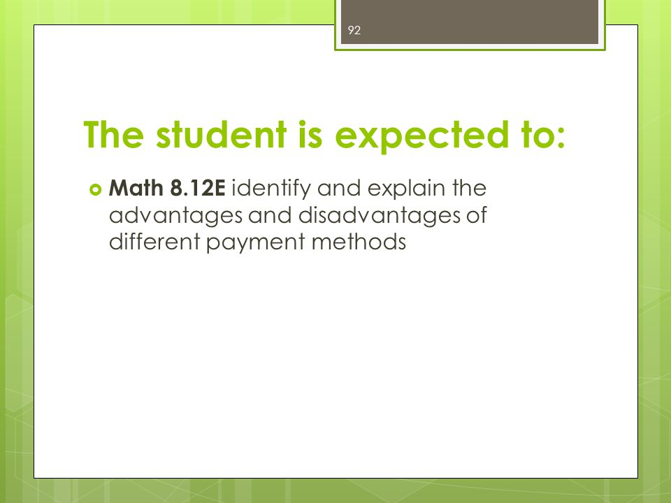 The student is expected to:  Math 8.12E identify and explain the advantages and disadvantages of different payment methods 92
