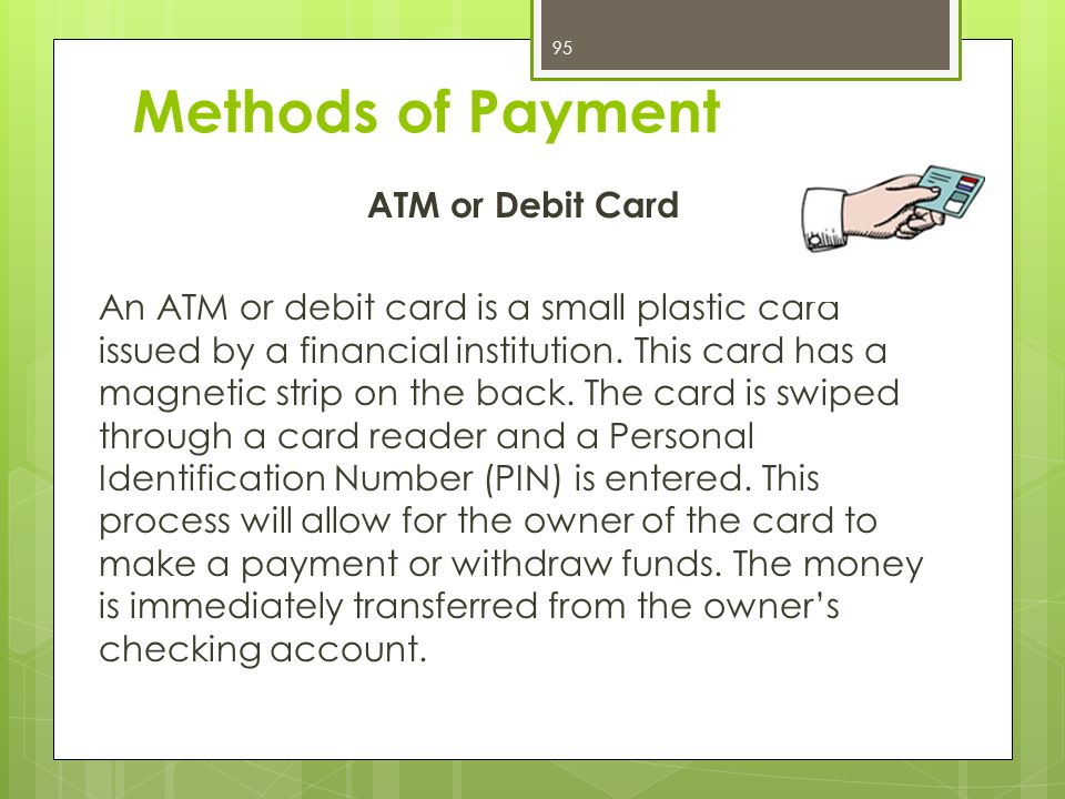 ATM or Debit Card An ATM or debit card is a small plastic card issued by a financial institution.