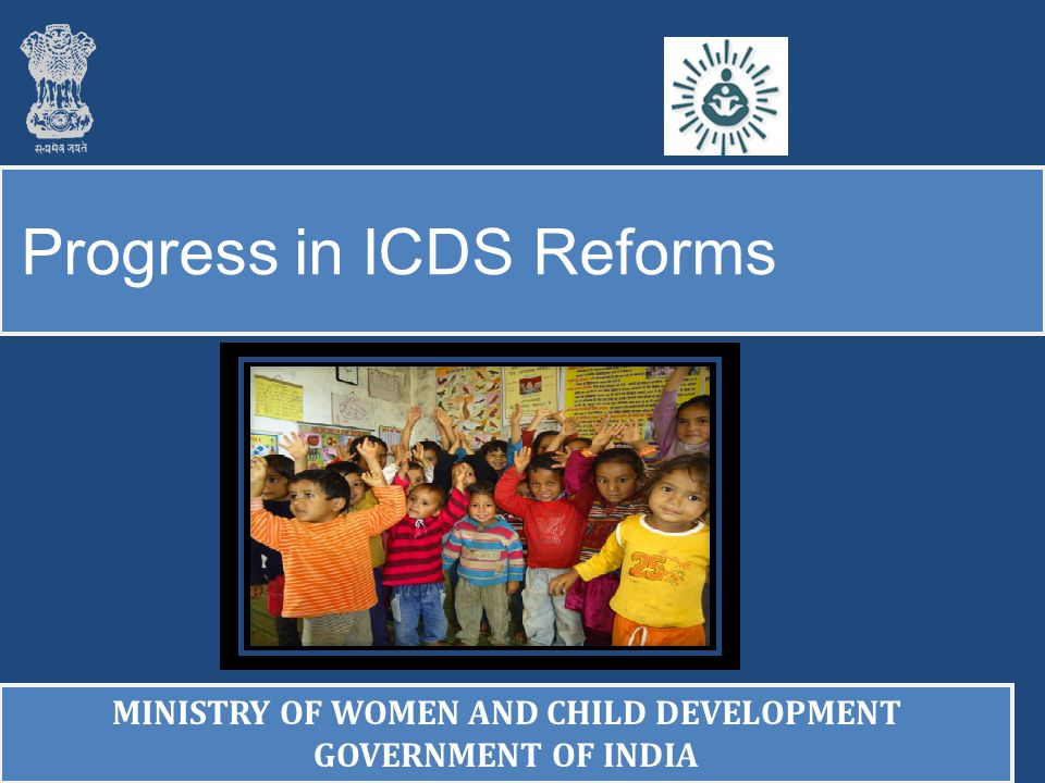 Progress in ICDS Reforms MINISTRY OF WOMEN AND CHILD DEVELOPMENT GOVERNMENT OF INDIA MINISTRY OF WOMEN AND CHILD DEVELOPMENT GOVERNMENT OF INDIA