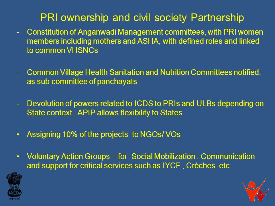 PRI ownership and civil society Partnership -Constitution of Anganwadi Management committees, with PRI women members including mothers and ASHA, with defined roles and linked to common VHSNCs -Common Village Health Sanitation and Nutrition Committees notified.