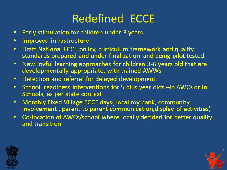 Redefined ECCE Early stimulation for children under 3 years Improved infrastructure Draft National ECCE policy, curriculum framework and quality stand