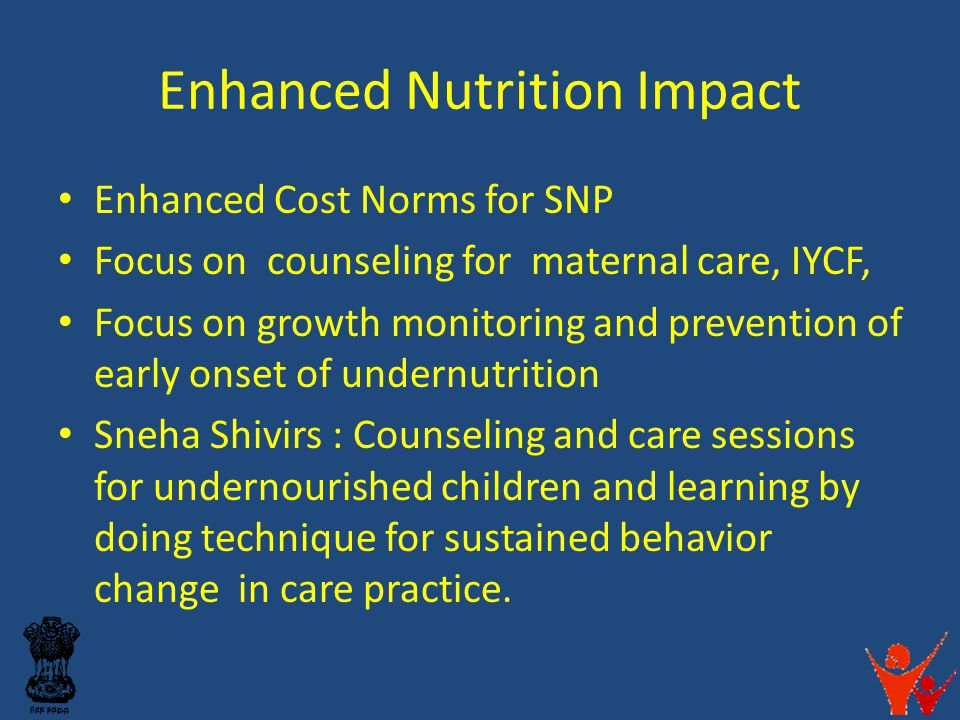 Enhanced Nutrition Impact Enhanced Cost Norms for SNP Focus on counseling for maternal care, IYCF, Focus on growth monitoring and prevention of early onset of undernutrition Sneha Shivirs : Counseling and care sessions for undernourished children and learning by doing technique for sustained behavior change in care practice.