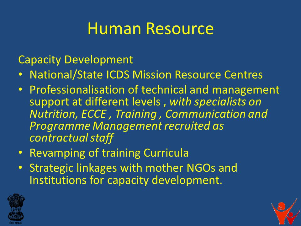 Human Resource Capacity Development National/State ICDS Mission Resource Centres Professionalisation of technical and management support at different levels, with specialists on Nutrition, ECCE, Training, Communication and Programme Management recruited as contractual staff Revamping of training Curricula Strategic linkages with mother NGOs and Institutions for capacity development.
