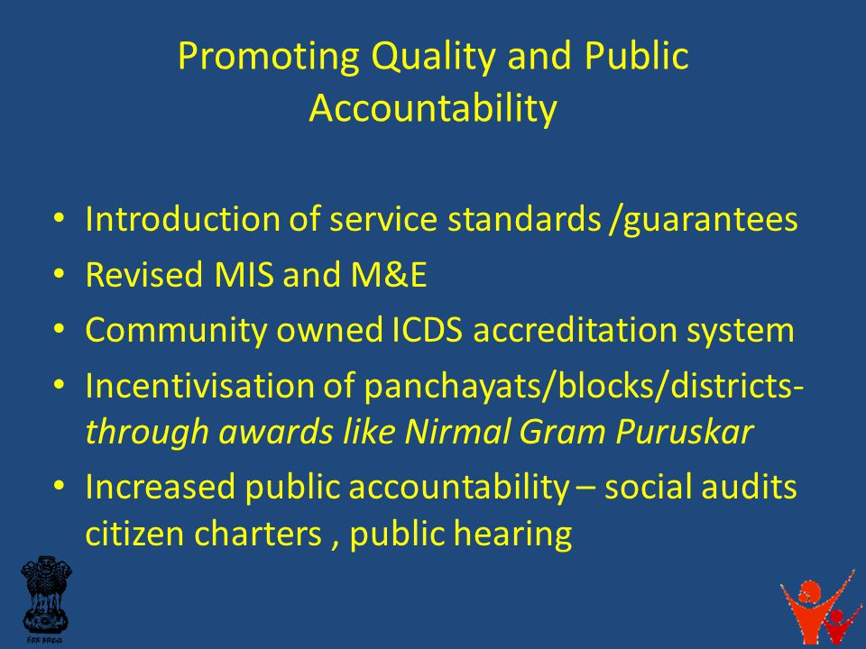 Promoting Quality and Public Accountability Introduction of service standards /guarantees Revised MIS and M&E Community owned ICDS accreditation system Incentivisation of panchayats/blocks/districts- through awards like Nirmal Gram Puruskar Increased public accountability – social audits citizen charters, public hearing