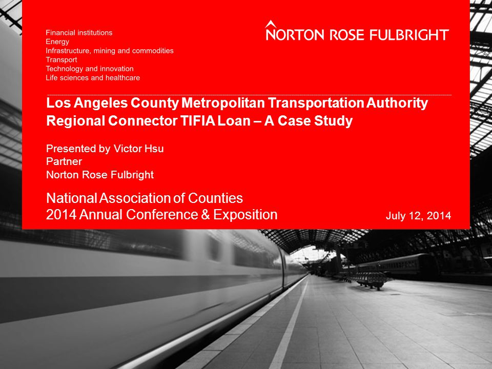 Los Angeles County Metropolitan Transportation Authority Regional Connector TIFIA Loan – A Case Study Presented by Victor Hsu Partner Norton Rose Fulbright National Association of Counties 2014 Annual Conference & Exposition July 12, 2014